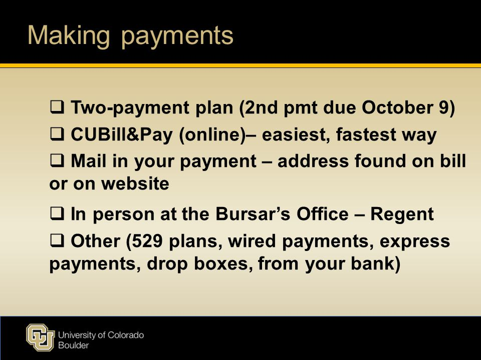 Making payments  Two-payment plan (2nd pmt due October 9)  CUBill&Pay (online)– easiest, fastest way  Mail in your payment – address found on bill or on website  In person at the Bursar's Office – Regent  Other (529 plans, wired payments, express payments, drop boxes, from your bank)