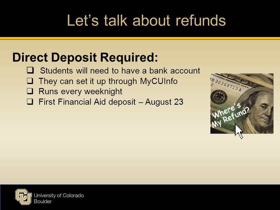 Let's talk about refunds Direct Deposit Required:  Students will need to have a bank account  They can set it up through MyCUInfo  Runs every weeknight  First Financial Aid deposit – August 23