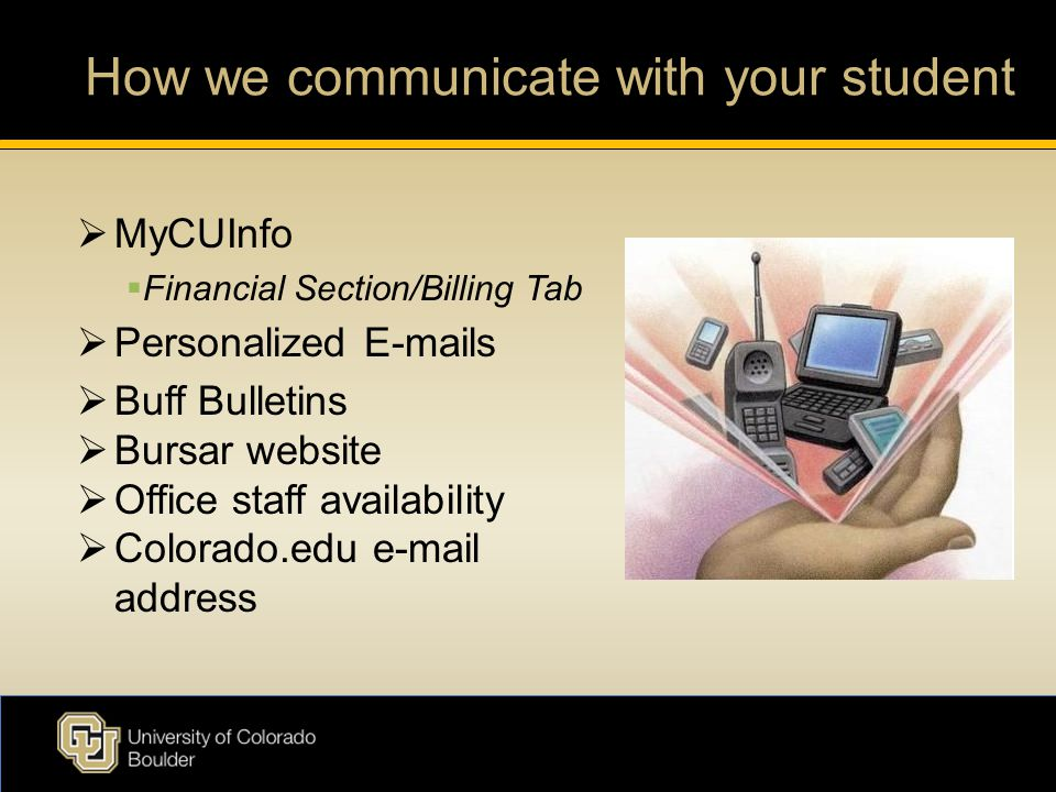 How we communicate with your student  MyCUInfo  Financial Section/Billing Tab  Personalized E-mails  Buff Bulletins  Bursar website  Office staff availability  Colorado.edu e-mail address