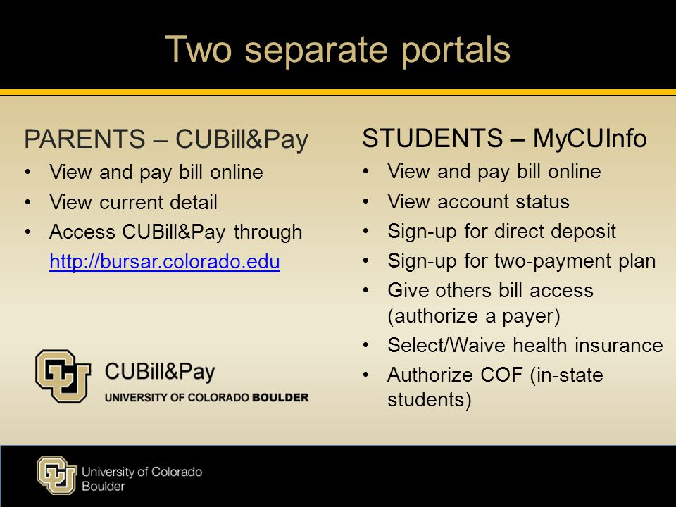 Two separate portals PARENTS – CUBill&Pay View and pay bill online View current detail Access CUBill&Pay through http://bursar.colorado.edu STUDENTS – MyCUInfo View and pay bill online View account status Sign-up for direct deposit Sign-up for two-payment plan Give others bill access (authorize a payer) Select/Waive health insurance Authorize COF (in-state students)