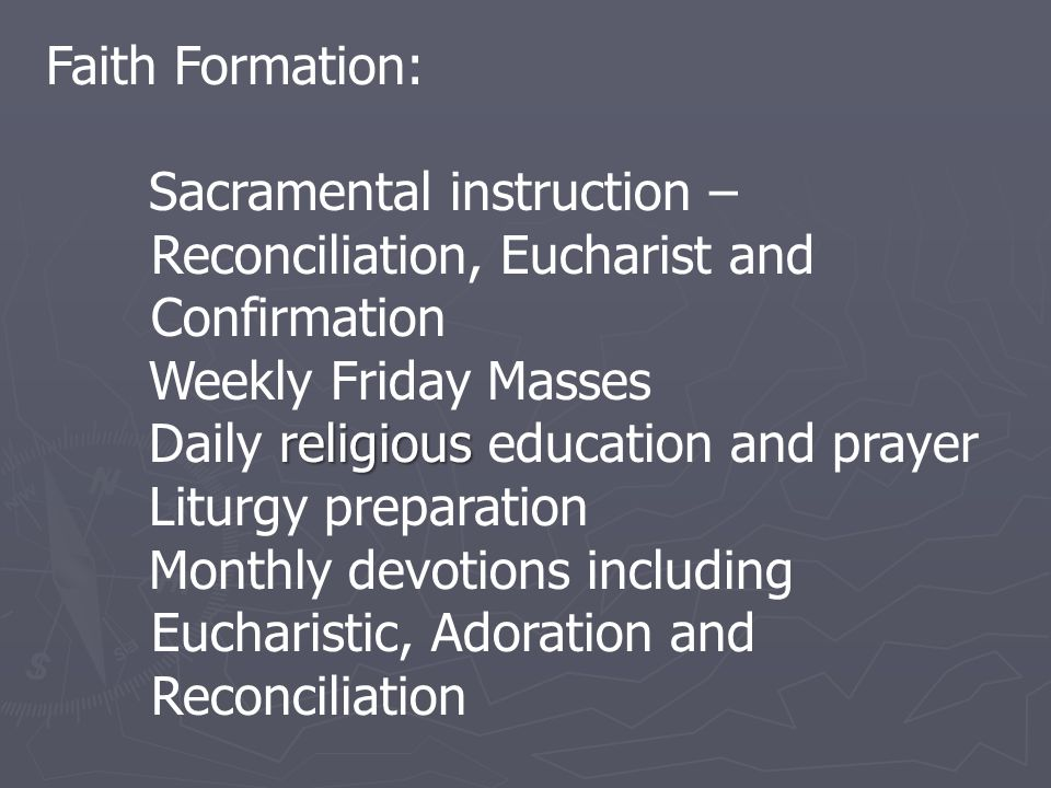 Faith Formation: Sacramental instruction – Reconciliation, Eucharist and Confirmation Weekly Friday Masses religious Daily religious education and prayer Liturgy preparation Monthly devotions including Eucharistic, Adoration and Reconciliation