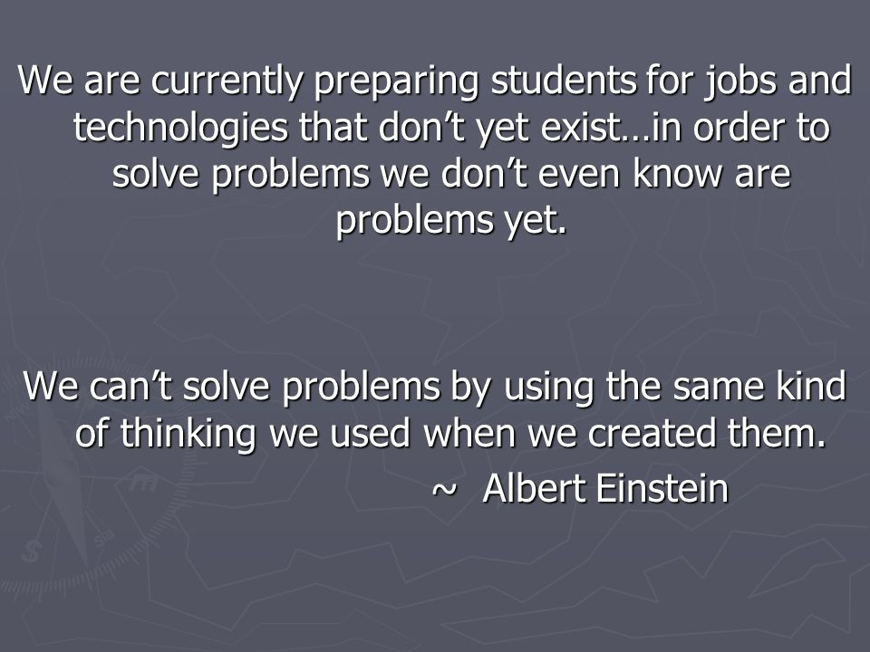 We are currently preparing students for jobs and technologies that don't yet exist…in order to solve problems we don't even know are problems yet. We