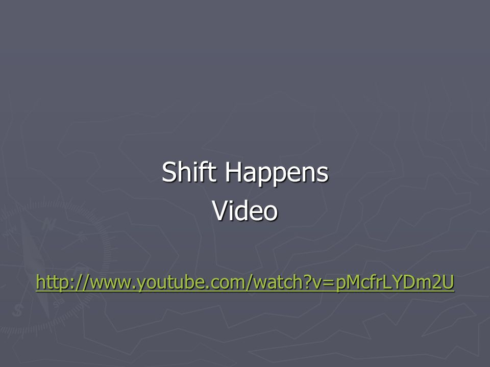 Shift Happens Video http://www.youtube.com/watch v=pMcfrLYDm2U