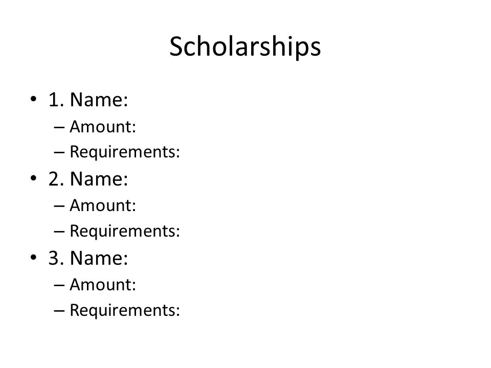 Scholarships 1. Name: – Amount: – Requirements: 2.