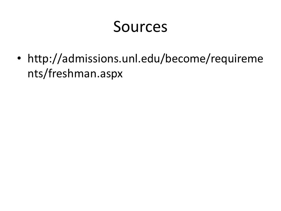 Sources http://admissions.unl.edu/become/requireme nts/freshman.aspx