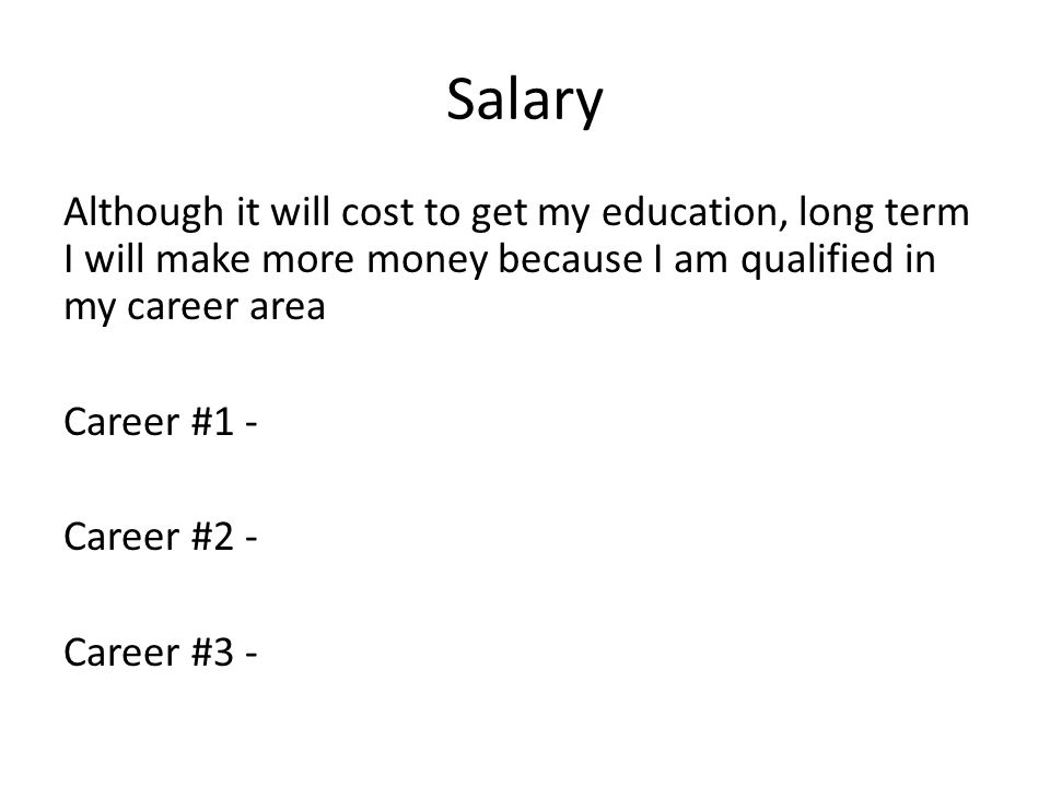 Salary Although it will cost to get my education, long term I will make more money because I am qualified in my career area Career #1 - Career #2 - Career #3 -
