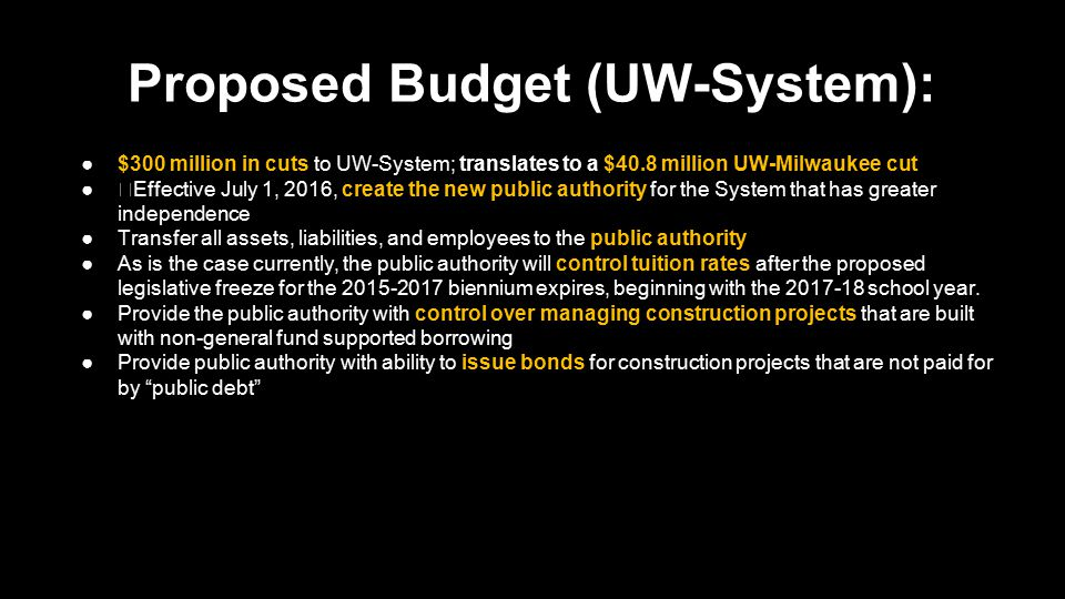 Proposed Budget (UW-System): ●$300 million in cuts to UW-System; translates to a $40.8 million UW-Milwaukee cut ●Effective July 1, 2016, create the new public authority for the System that has greater independence ●Transfer all assets, liabilities, and employees to the public authority ●As is the case currently, the public authority will control tuition rates after the proposed legislative freeze for the 2015-2017 biennium expires, beginning with the 2017-18 school year.