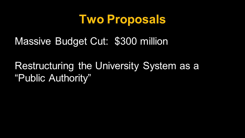 Two Proposals Massive Budget Cut: $300 million Restructuring the University System as a Public Authority
