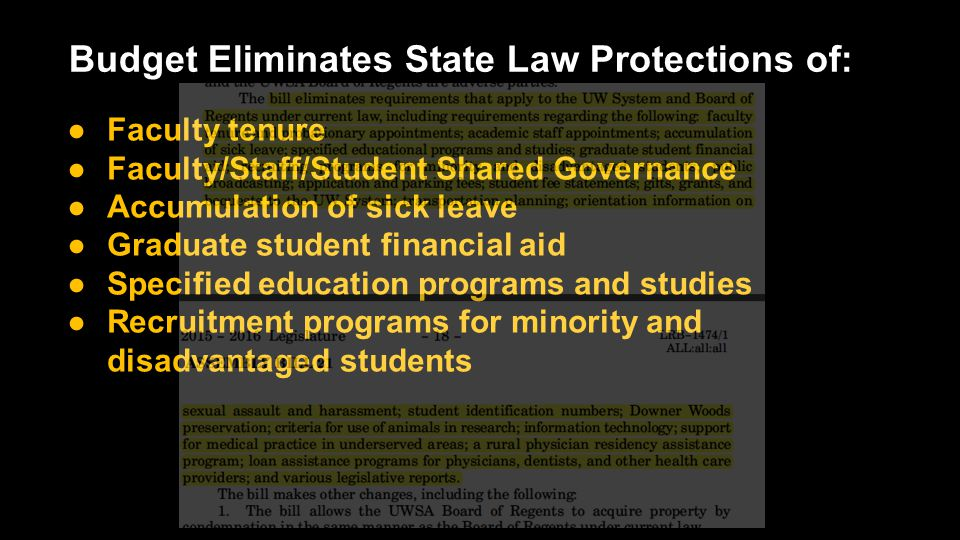 Budget Eliminates State Law Protections of: ●Faculty tenure ●Faculty/Staff/Student Shared Governance ●Accumulation of sick leave ●Graduate student financial aid ●Specified education programs and studies ●Recruitment programs for minority and disadvantaged students