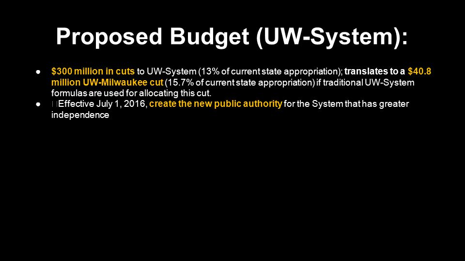 Proposed Budget (UW-System): ●$300 million in cuts to UW-System; translates to a $40.8 million UW-Milwaukee cut ●Effective July 1, 2016, create the new public authority for the System that has greater independence ●Transfer all assets, liabilities, and employees to the public authority