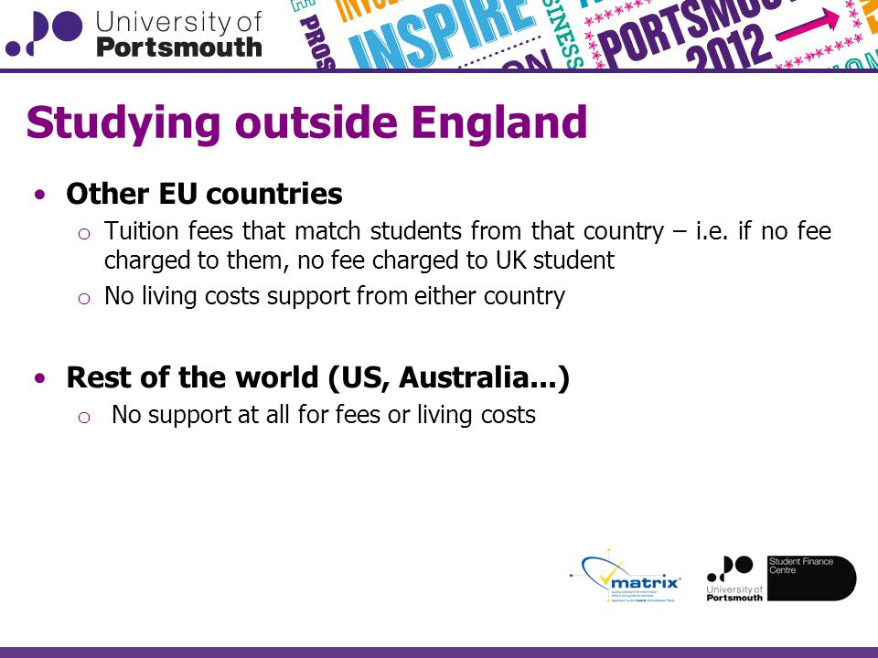 Studying outside England Other EU countries o Tuition fees that match students from that country – i.e.