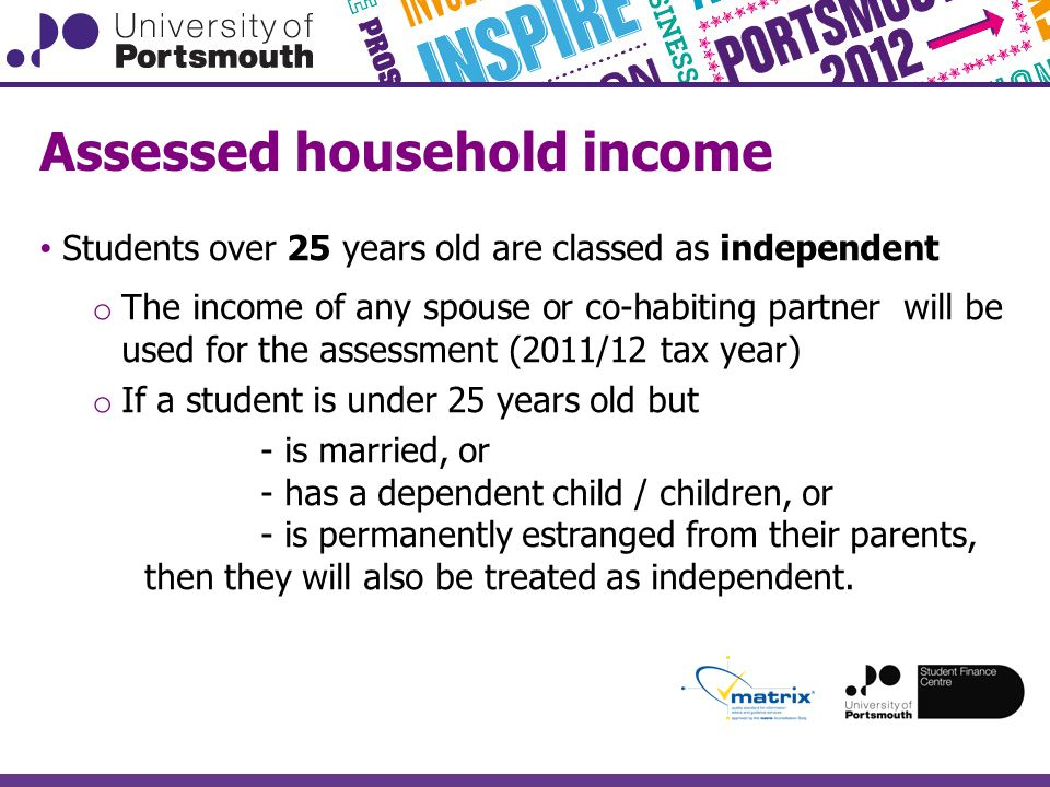 Assessed household income Students over 25 years old are classed as independent o The income of any spouse or co-habiting partner will be used for the assessment (2011/12 tax year) o If a student is under 25 years old but - is married, or - has a dependent child / children, or - is permanently estranged from their parents, then they will also be treated as independent.