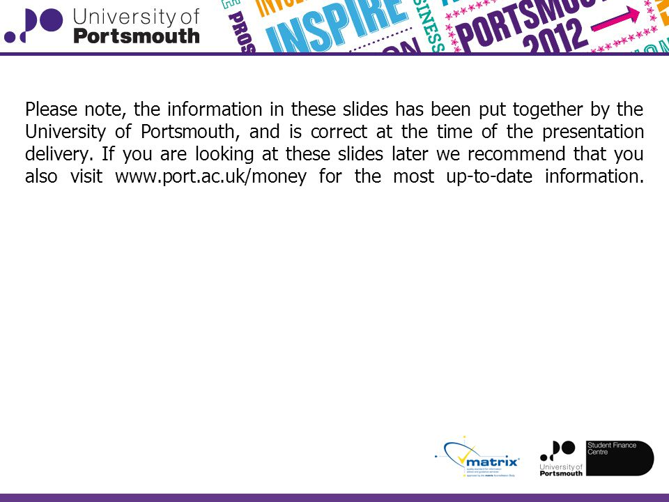 Please note, the information in these slides has been put together by the University of Portsmouth, and is correct at the time of the presentation delivery.