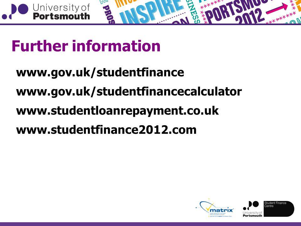 Further information www.gov.uk/studentfinance www.gov.uk/studentfinancecalculator www.studentloanrepayment.co.uk www.studentfinance2012.com