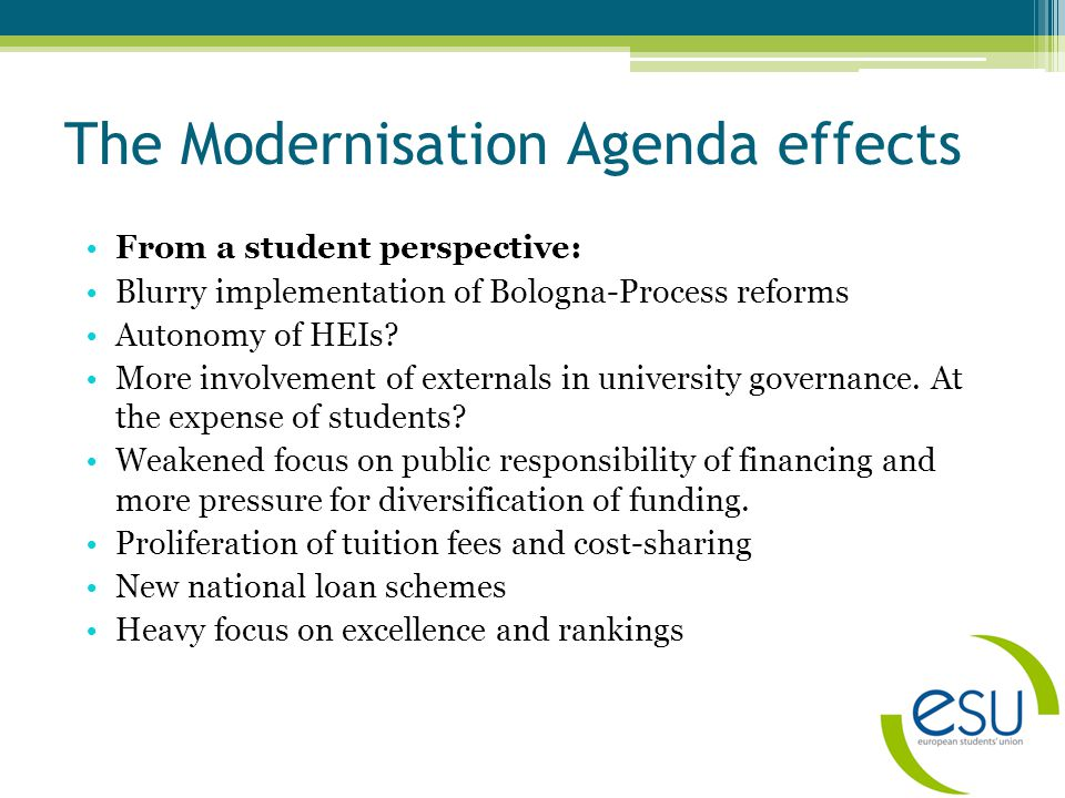 The Modernisation Agenda effects From a student perspective: Blurry implementation of Bologna-Process reforms Autonomy of HEIs.