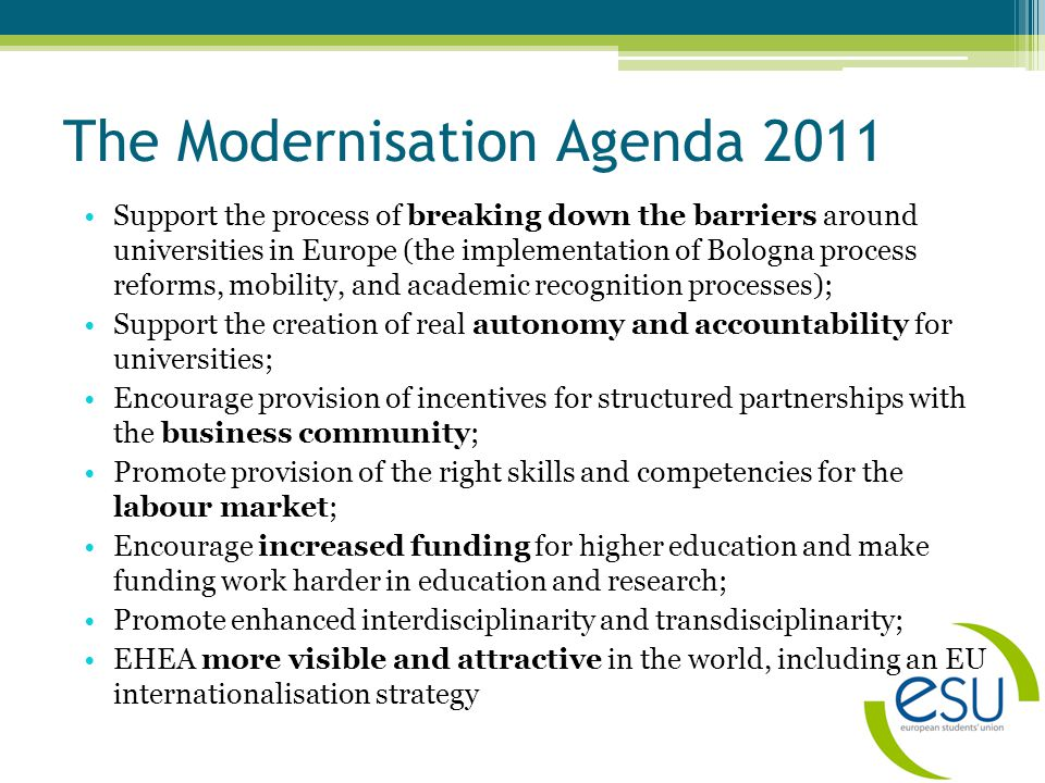 The Modernisation Agenda 2011 Support the process of breaking down the barriers around universities in Europe (the implementation of Bologna process reforms, mobility, and academic recognition processes); Support the creation of real autonomy and accountability for universities; Encourage provision of incentives for structured partnerships with the business community; Promote provision of the right skills and competencies for the labour market; Encourage increased funding for higher education and make funding work harder in education and research; Promote enhanced interdisciplinarity and transdisciplinarity; EHEA more visible and attractive in the world, including an EU internationalisation strategy