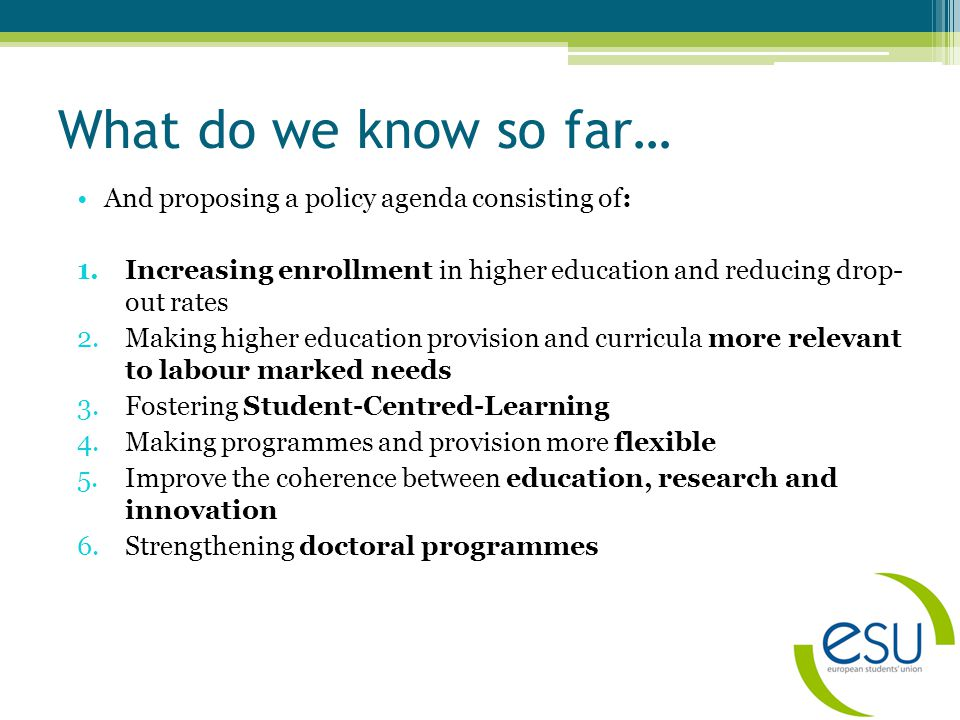 What do we know so far… And proposing a policy agenda consisting of: 1.Increasing enrollment in higher education and reducing drop- out rates 2.Making higher education provision and curricula more relevant to labour marked needs 3.Fostering Student-Centred-Learning 4.Making programmes and provision more flexible 5.Improve the coherence between education, research and innovation 6.Strengthening doctoral programmes