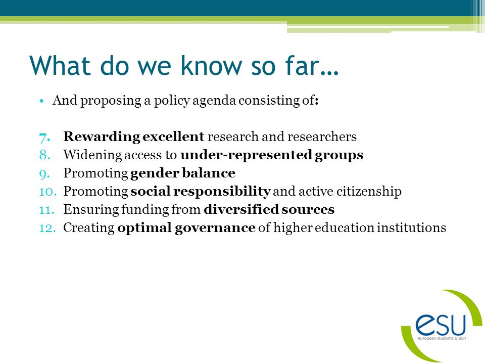 What do we know so far… And proposing a policy agenda consisting of: 7.Rewarding excellent research and researchers 8.Widening access to under-represented groups 9.Promoting gender balance 10.Promoting social responsibility and active citizenship 11.Ensuring funding from diversified sources 12.Creating optimal governance of higher education institutions