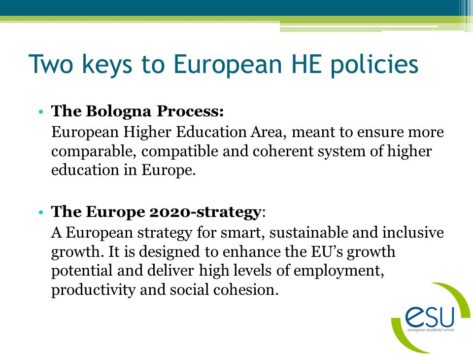 Two keys to European HE policies The Bologna Process: European Higher Education Area, meant to ensure more comparable, compatible and coherent system of higher education in Europe.