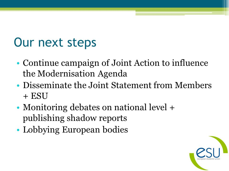 Our next steps Continue campaign of Joint Action to influence the Modernisation Agenda Disseminate the Joint Statement from Members + ESU Monitoring debates on national level + publishing shadow reports Lobbying European bodies