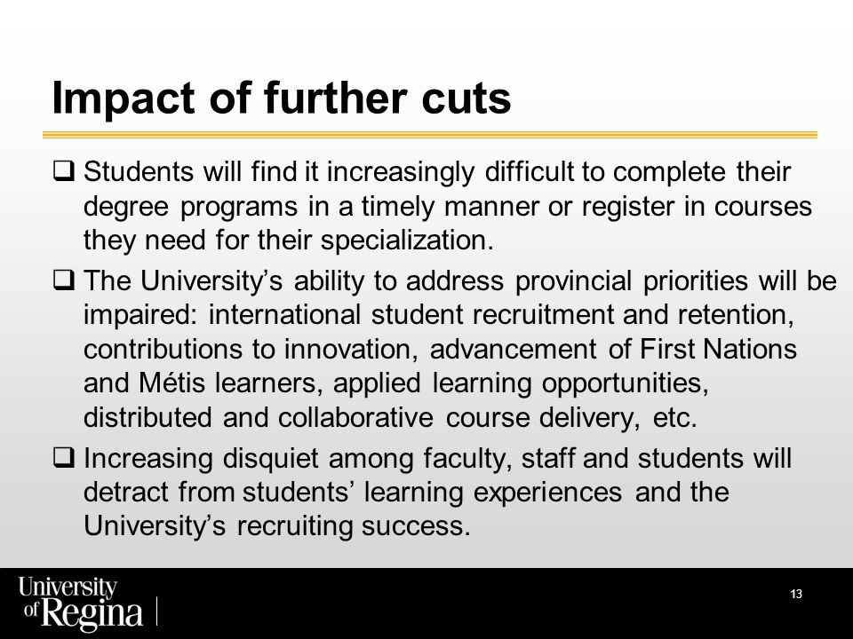 Impact of further cuts  Students will find it increasingly difficult to complete their degree programs in a timely manner or register in courses they need for their specialization.