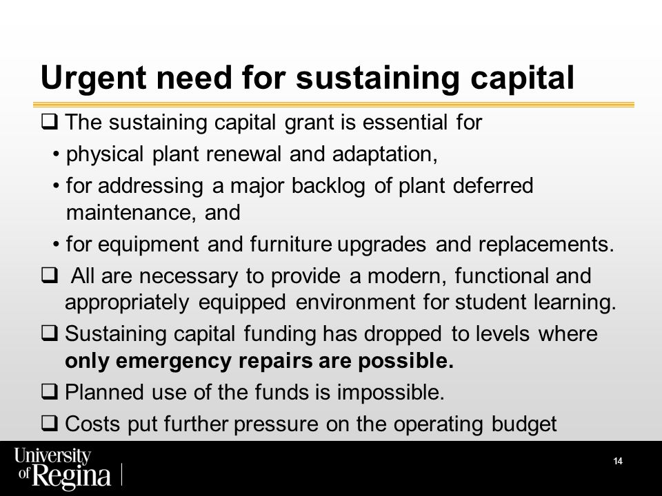 14 Urgent need for sustaining capital  The sustaining capital grant is essential for physical plant renewal and adaptation, for addressing a major backlog of plant deferred maintenance, and for equipment and furniture upgrades and replacements.
