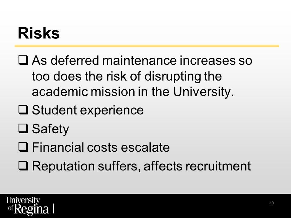 Risks  As deferred maintenance increases so too does the risk of disrupting the academic mission in the University.