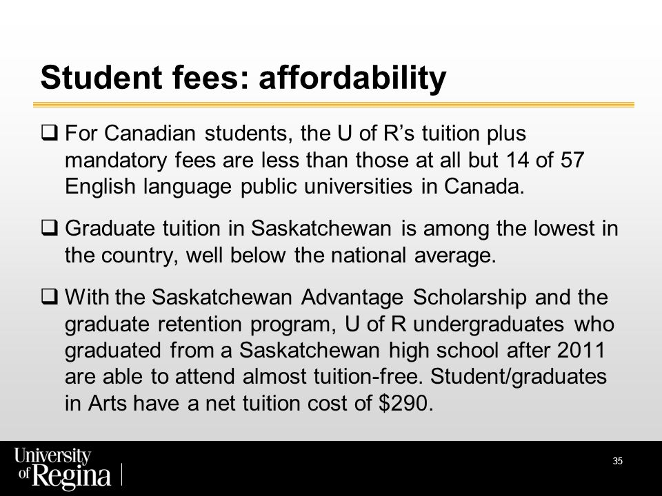 35 Student fees: affordability  For Canadian students, the U of R's tuition plus mandatory fees are less than those at all but 14 of 57 English language public universities in Canada.