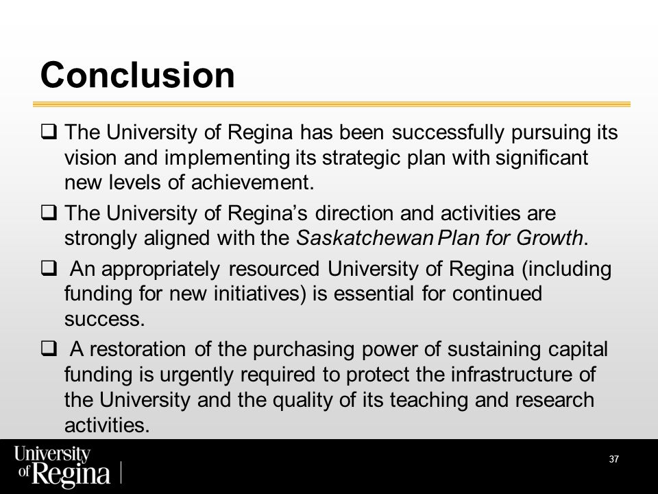 Conclusion  The University of Regina has been successfully pursuing its vision and implementing its strategic plan with significant new levels of achievement.