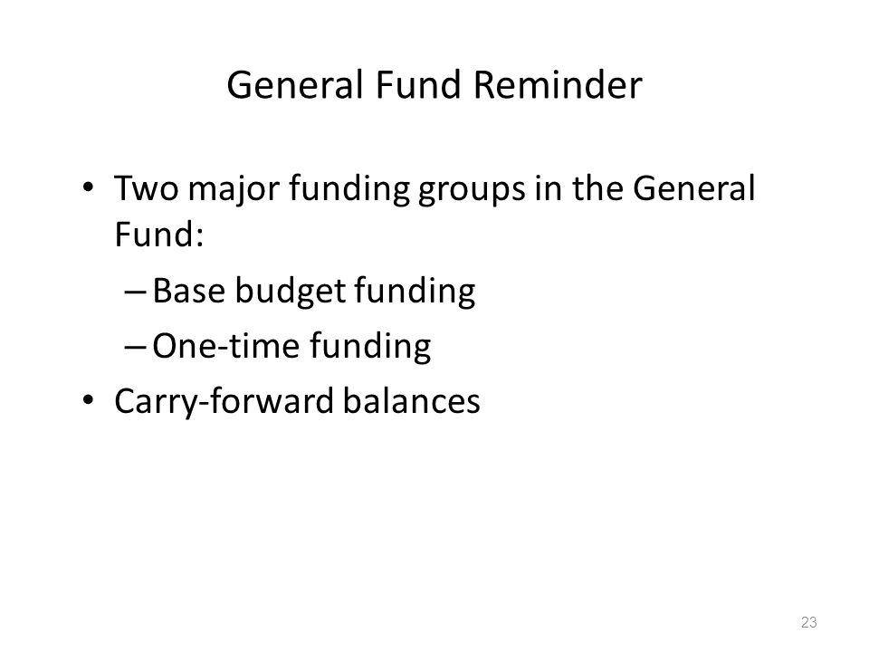 General Fund Reminder Two major funding groups in the General Fund: – Base budget funding – One-time funding Carry-forward balances 23