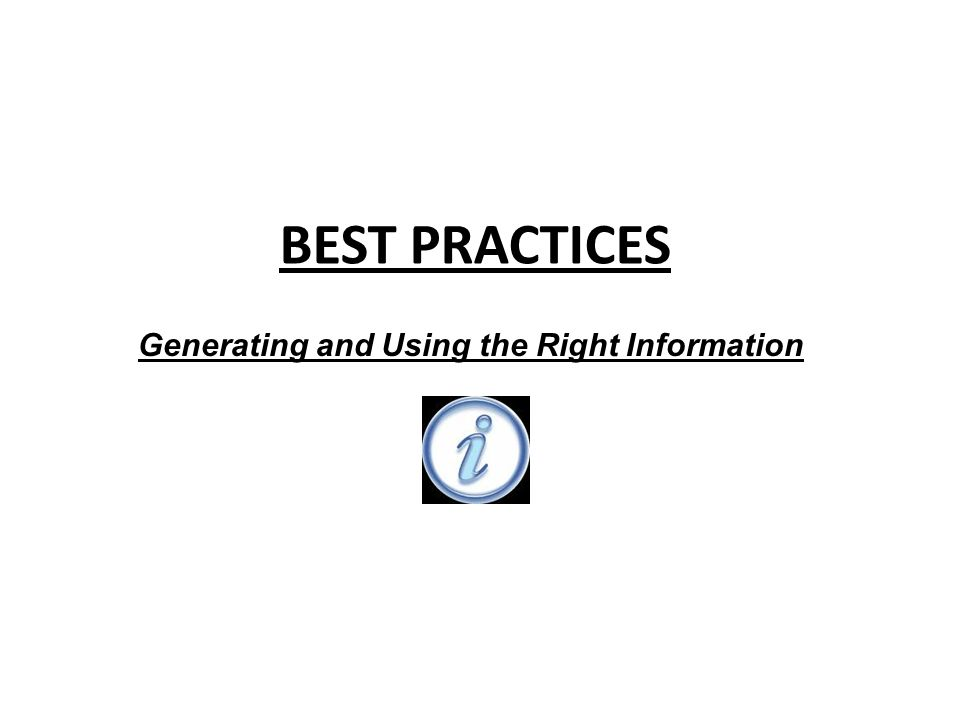 BEST PRACTICES Generating and Using the Right Information