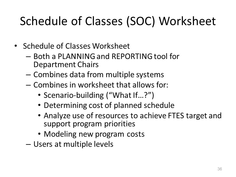 Schedule of Classes (SOC) Worksheet Schedule of Classes Worksheet – Both a PLANNING and REPORTING tool for Department Chairs – Combines data from mult