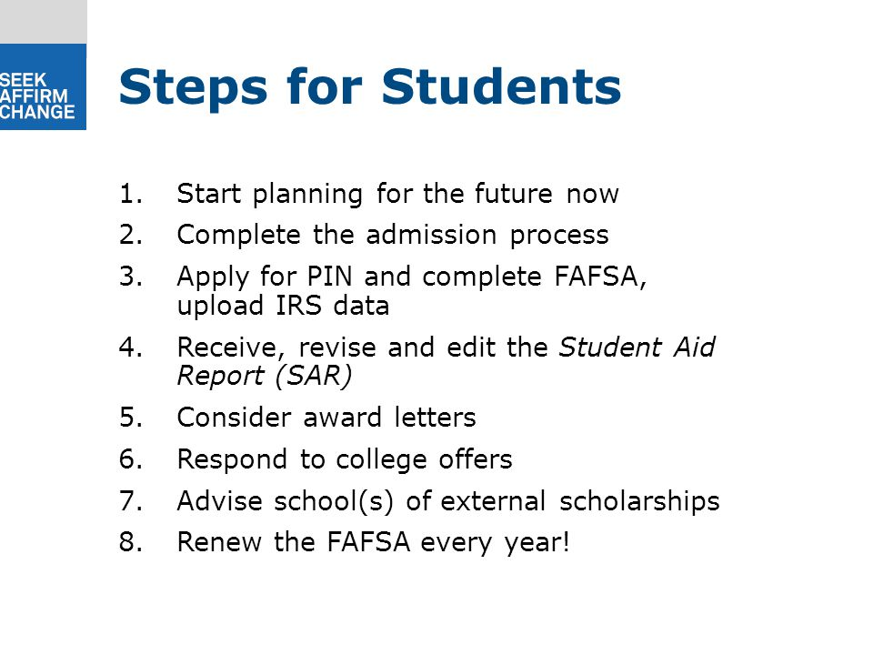 1.Start planning for the future now 2.Complete the admission process 3.Apply for PIN and complete FAFSA, upload IRS data 4.Receive, revise and edit the Student Aid Report (SAR) 5.Consider award letters 6.Respond to college offers 7.Advise school(s) of external scholarships 8.Renew the FAFSA every year.