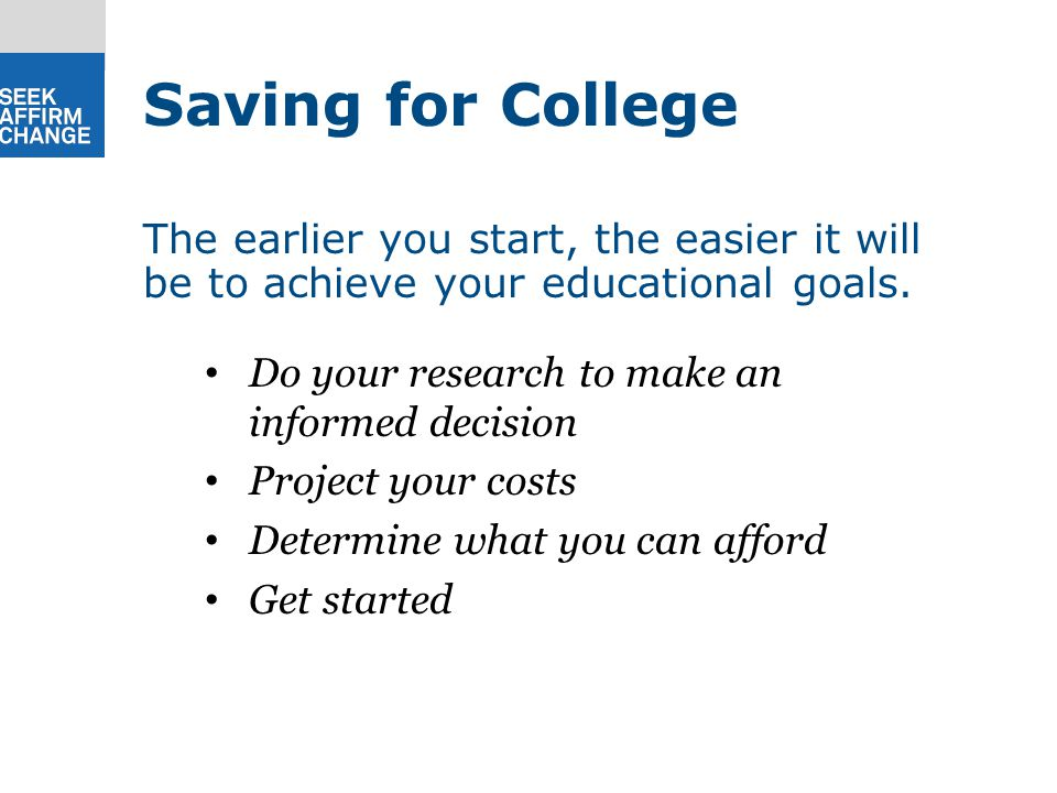 Do your research to make an informed decision Project your costs Determine what you can afford Get started The earlier you start, the easier it will be to achieve your educational goals.