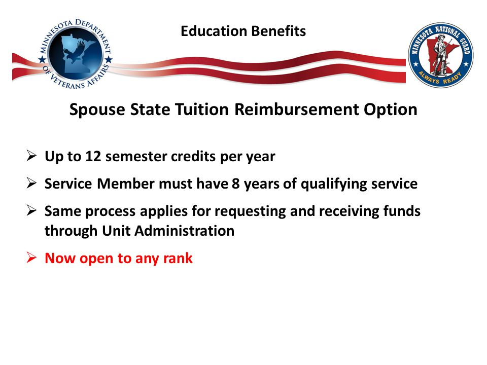 Spouse State Tuition Reimbursement Option  Up to 12 semester credits per year  Service Member must have 8 years of qualifying service  Same process applies for requesting and receiving funds through Unit Administration  Now open to any rank Education Benefits