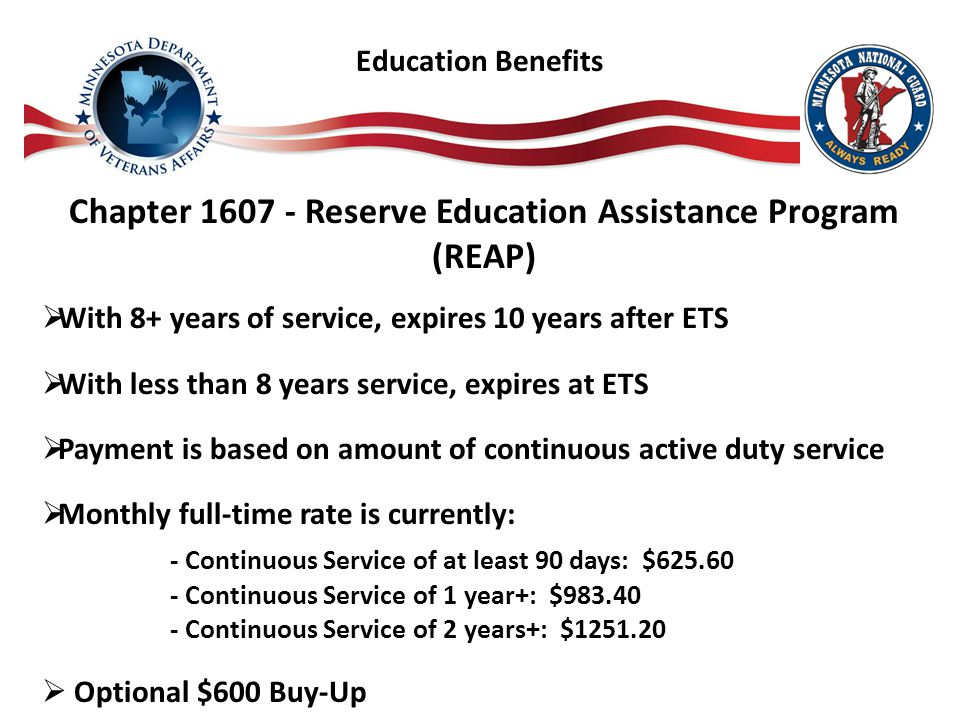 Chapter 1607 - Reserve Education Assistance Program (REAP)  With 8+ years of service, expires 10 years after ETS  With less than 8 years service, expires at ETS  Payment is based on amount of continuous active duty service  Monthly full-time rate is currently: - Continuous Service of at least 90 days: $625.60 - Continuous Service of 1 year+: $983.40 - Continuous Service of 2 years+: $1251.20  Optional $600 Buy-Up Education Benefits
