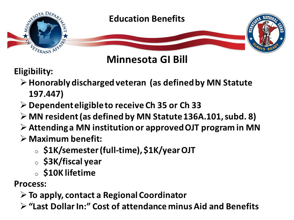 Minnesota GI Bill Eligibility:  Honorably discharged veteran (as defined by MN Statute 197.447)  Dependent eligible to receive Ch 35 or Ch 33  MN resident (as defined by MN Statute 136A.101, subd.
