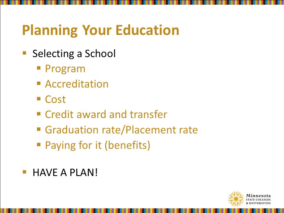Planning Your Education  Selecting a School  Program  Accreditation  Cost  Credit award and transfer  Graduation rate/Placement rate  Paying for it (benefits)  HAVE A PLAN!