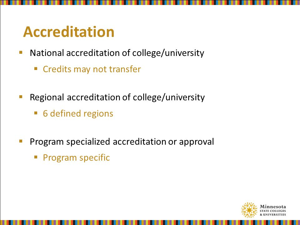 Accreditation  National accreditation of college/university  Credits may not transfer  Regional accreditation of college/university  6 defined regions  Program specialized accreditation or approval  Program specific