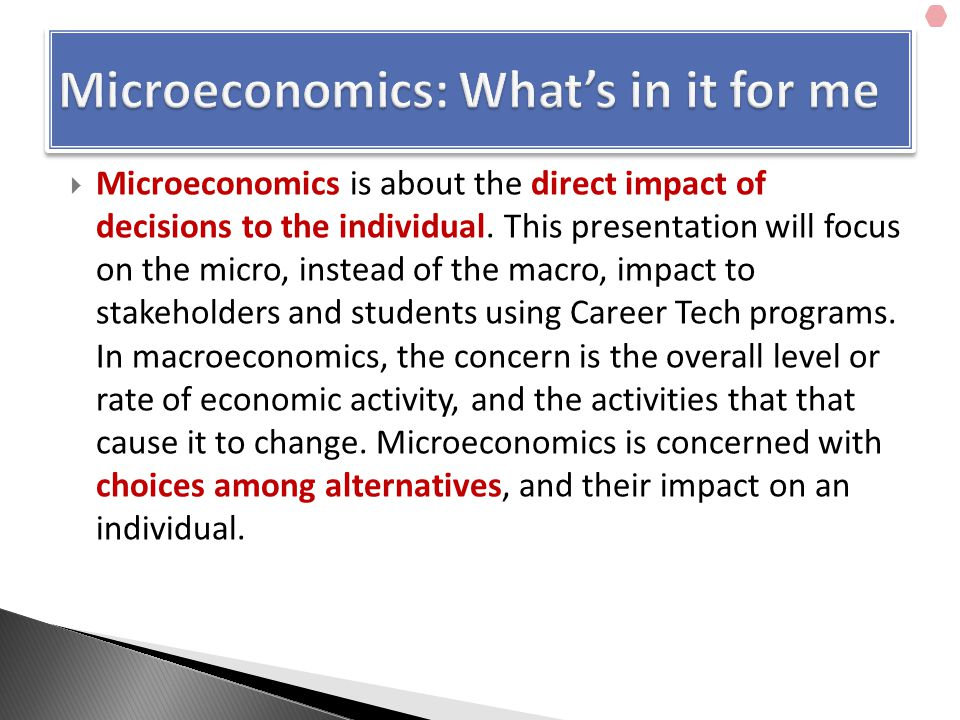  Microeconomics is about the direct impact of decisions to the individual.