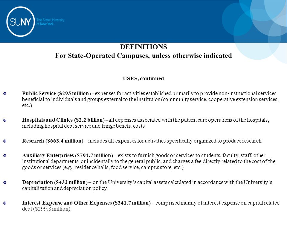 DEFINITIONS For State-Operated Campuses, unless otherwise indicated USES, continued  Public Service ($295 million) –expenses for activities established primarily to provide non-instructional services beneficial to individuals and groups external to the institution (community service, cooperative extension services, etc.)  Hospitals and Clinics ($2.2 billion) –all expenses associated with the patient care operations of the hospitals, including hospital debt service and fringe benefit costs  Research ($663.4 million) – includes all expenses for activities specifically organized to produce research  Auxiliary Enterprises ($791.7 million) – exists to furnish goods or services to students, faculty, staff, other institutional departments, or incidentally to the general public, and charges a fee directly related to the cost of the goods or services (e.g., residence halls, food service, campus store, etc.)  Depreciation ($432 million) – on the University's capital assets calculated in accordance with the University's capitalization and depreciation policy  Interest Expense and Other Expenses ($341.7 million) – comprised mainly of interest expense on capital related debt ($299.8 million).