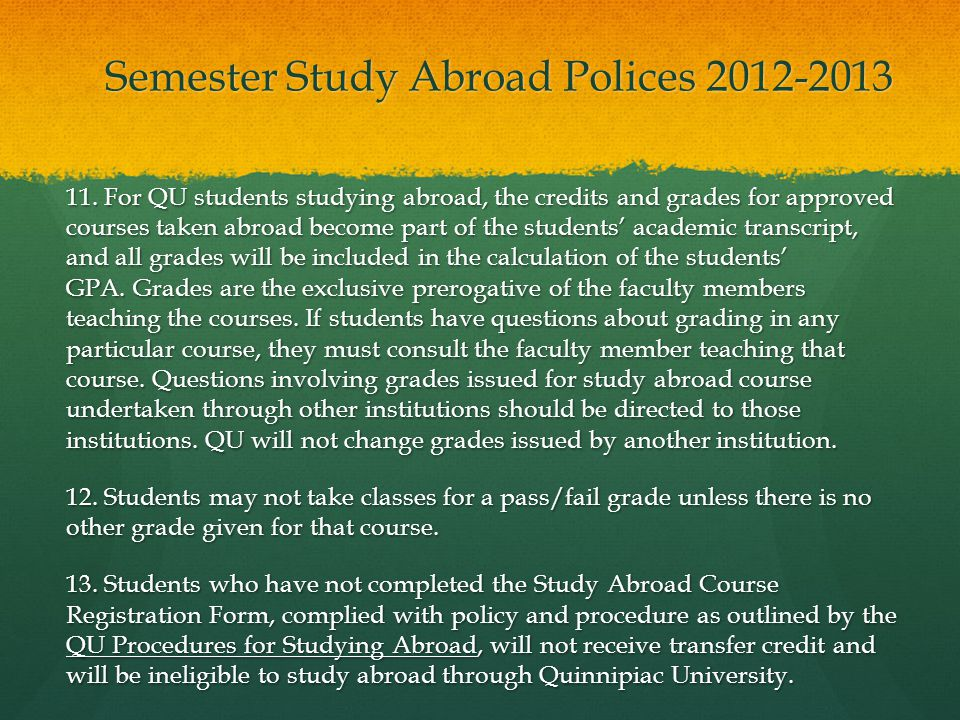 Semester Study Abroad Polices 2012-2013 11. For QU students studying abroad, the credits and grades for approved courses taken abroad become part of t