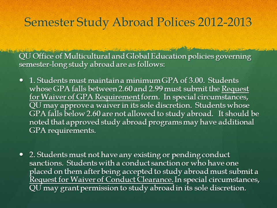 Semester Study Abroad Polices 2012-2013 QU Office of Multicultural and Global Education policies governing semester-long study abroad are as follows: 1.