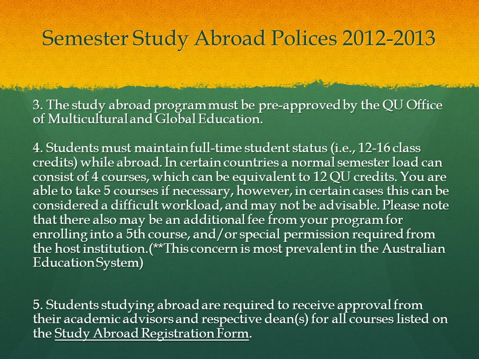 Semester Study Abroad Polices 2012-2013 3. The study abroad program must be pre-approved by the QU Office of Multicultural and Global Education. 4. St