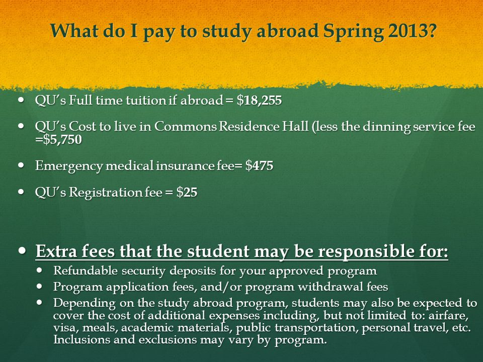 What do I pay to study abroad Spring 2013 ( cont.) If the QU approved study abroad program cost(fees) exceeds the sum of QU's tuition and housing ($24,005) the difference will be paid to QU by the student.