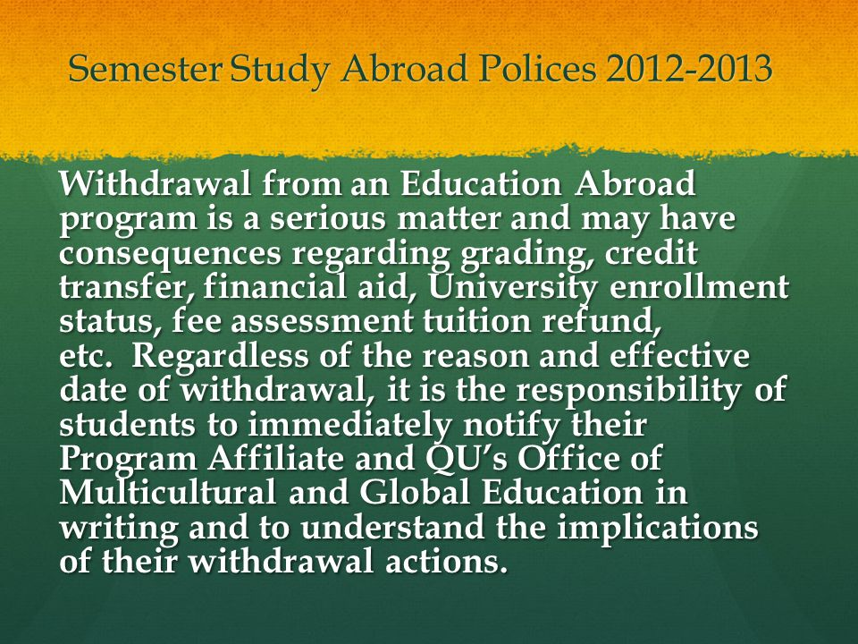 Semester Study Abroad Polices 2012-2013 Withdrawal from an Education Abroad program is a serious matter and may have consequences regarding grading, credit transfer, financial aid, University enrollment status, fee assessment tuition refund, etc.