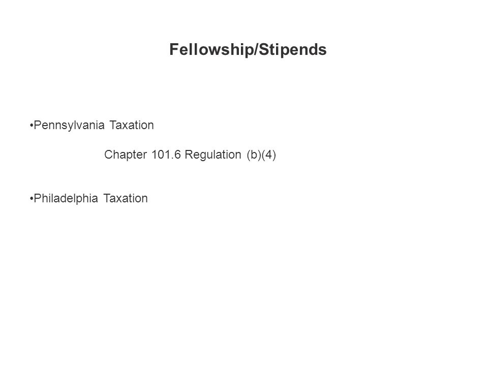 Fellowship/Stipends Pennsylvania Taxation Chapter 101.6 Regulation (b)(4) Philadelphia Taxation