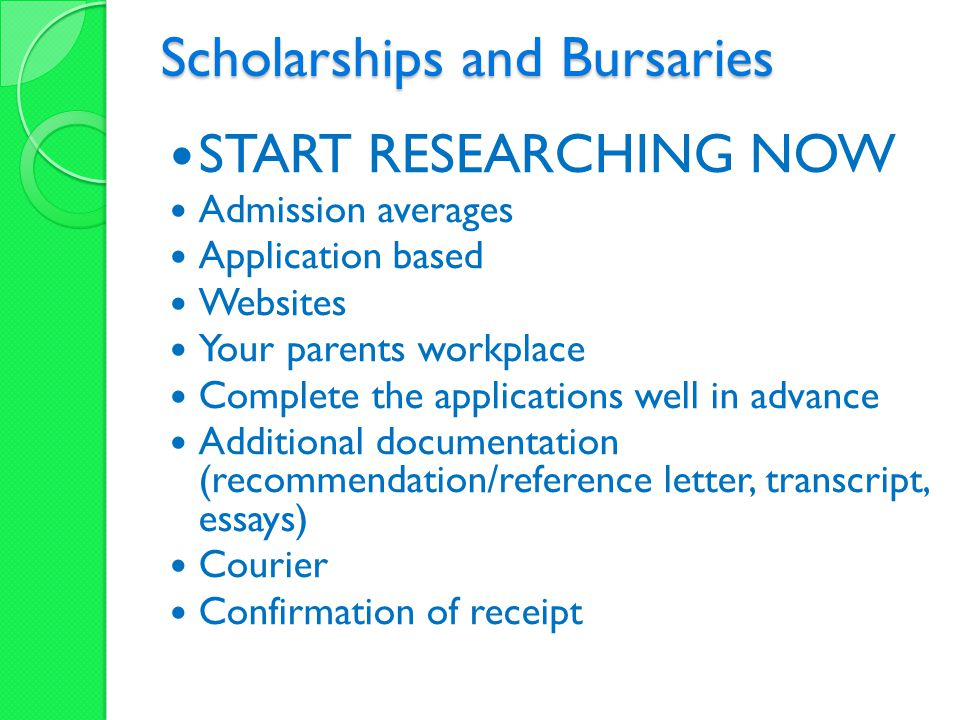 Scholarships and Bursaries START RESEARCHING NOW Admission averages Application based Websites Your parents workplace Complete the applications well in advance Additional documentation (recommendation/reference letter, transcript, essays) Courier Confirmation of receipt