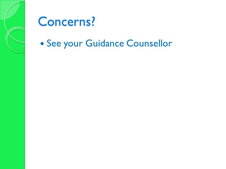 Concerns See your Guidance Counsellor
