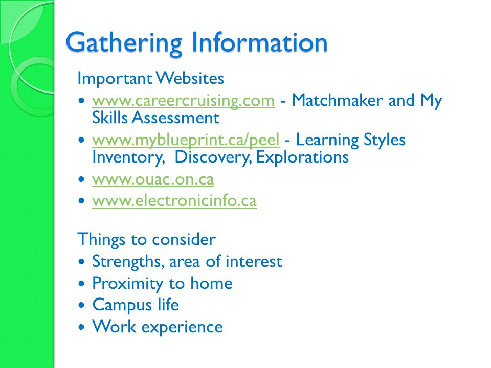 Gathering Information Important Websites www.careercruising.com - Matchmaker and My Skills Assessment www.careercruising.com www.myblueprint.ca/peel - Learning Styles Inventory, Discovery, Explorations www.myblueprint.ca/peel www.ouac.on.ca www.electronicinfo.ca Things to consider Strengths, area of interest Proximity to home Campus life Work experience